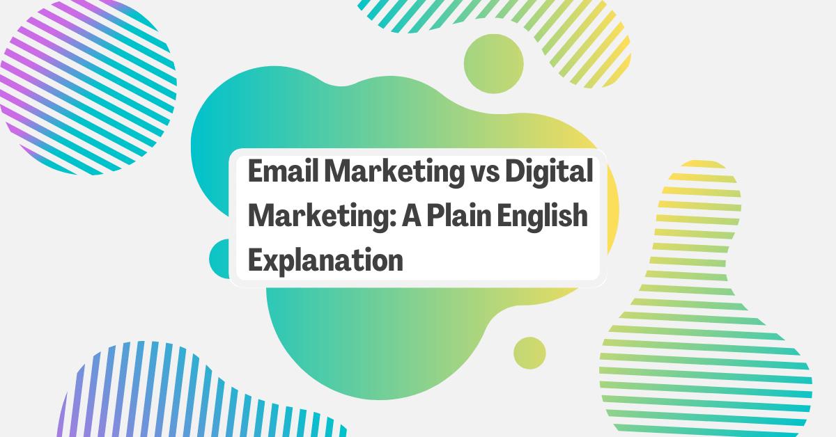 Email Marketing vs Digital Marketing: A Plain English Explanation